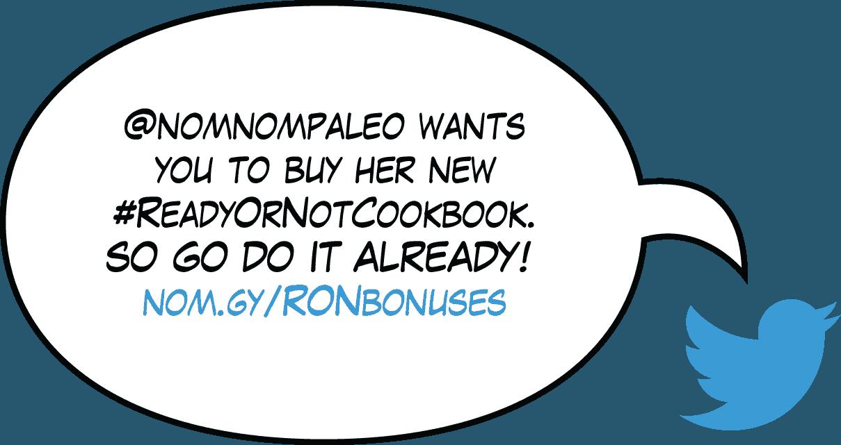 Tweet: @nomnompaleo wants you to buy her new #ReadyOrNotCookbook. SO GO DO IT ALREADY! nom.gy/RONbonuses